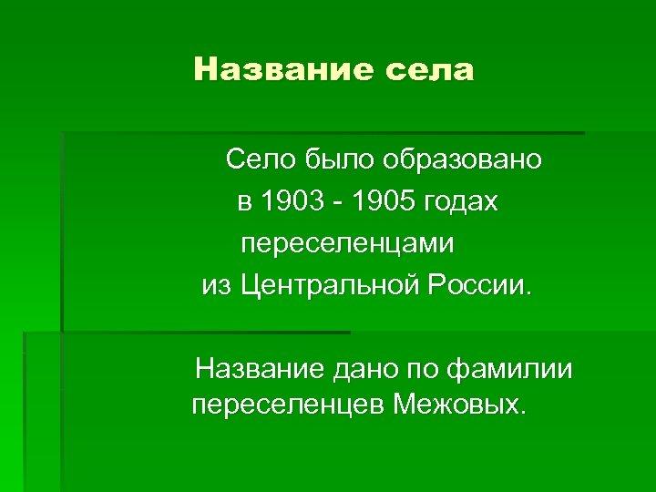 Название села Село было образовано в 1903 - 1905 годах переселенцами из Центральной России.