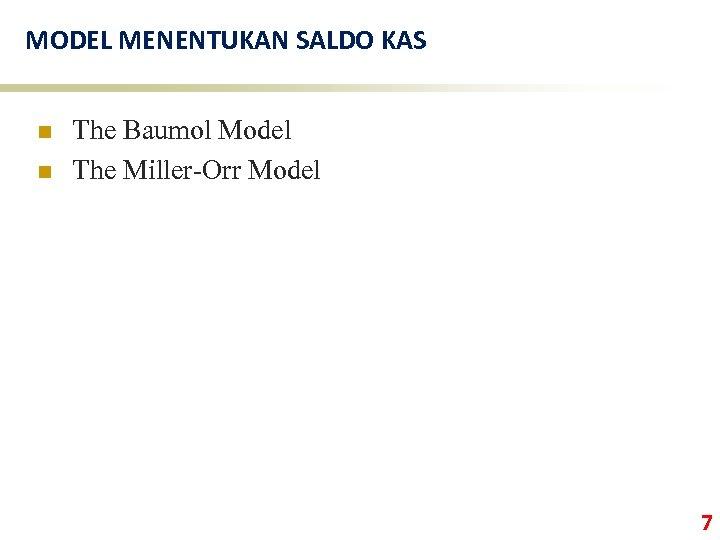 MODEL MENENTUKAN SALDO KAS n n The Baumol Model The Miller-Orr Model 7