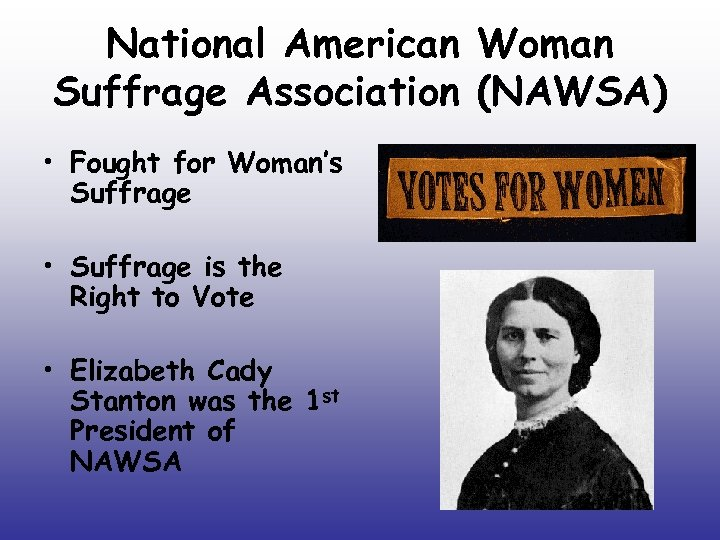 National American Woman Suffrage Association (NAWSA) • Fought for Woman's Suffrage • Suffrage is