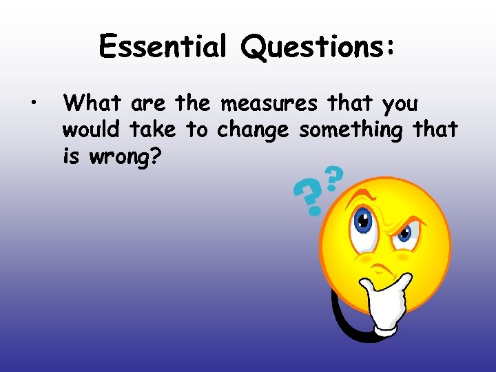 Essential Questions: • What are the measures that you would take to change something