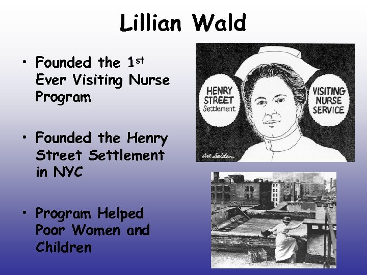 Lillian Wald • Founded the 1 st Ever Visiting Nurse Program • Founded the
