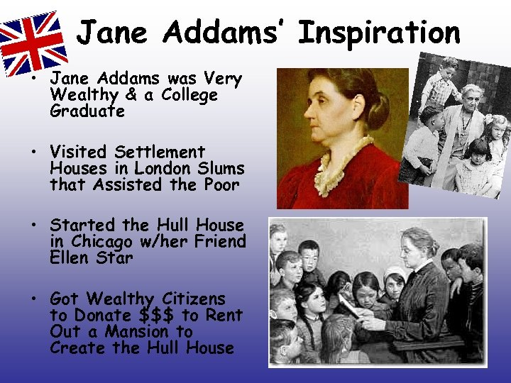 Jane Addams' Inspiration • Jane Addams was Very Wealthy & a College Graduate •