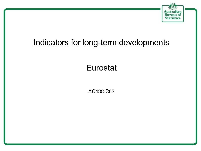Indicators for long-term developments Eurostat AC 188 -S 63