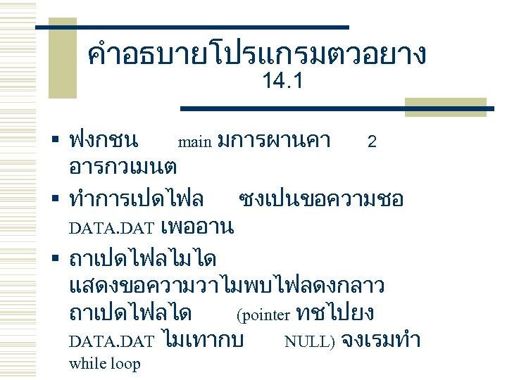 คำอธบายโปรแกรมตวอยาง 14. 1 § ฟงกชน main มการผานคา 2 อารกวเมนต § ทำการเปดไฟล ซงเปนขอความชอ DATA. DAT