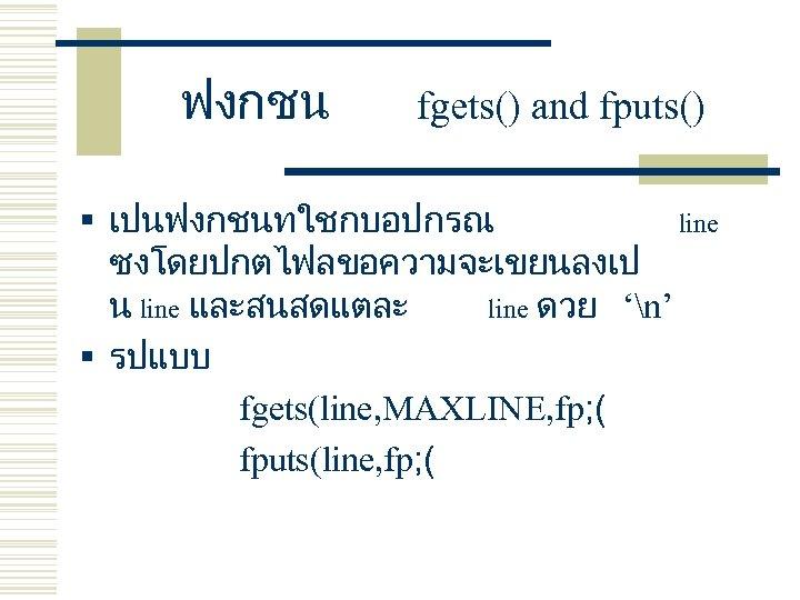 ฟงกชน fgets() and fputs() § เปนฟงกชนทใชกบอปกรณ line ซงโดยปกตไฟลขอความจะเขยนลงเป น line และสนสดแตละ line ดวย 'n'