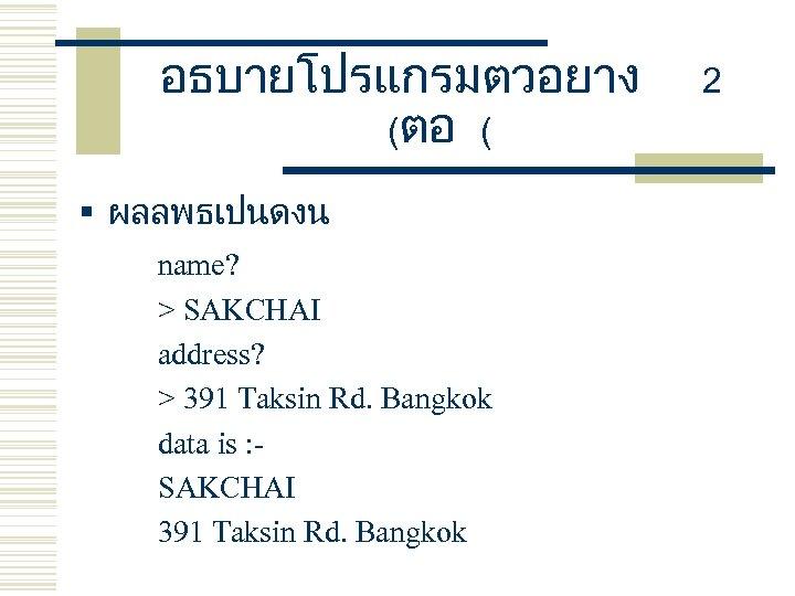 อธบายโปรแกรมตวอยาง (ตอ ( § ผลลพธเปนดงน name? > SAKCHAI address? > 391 Taksin Rd. Bangkok