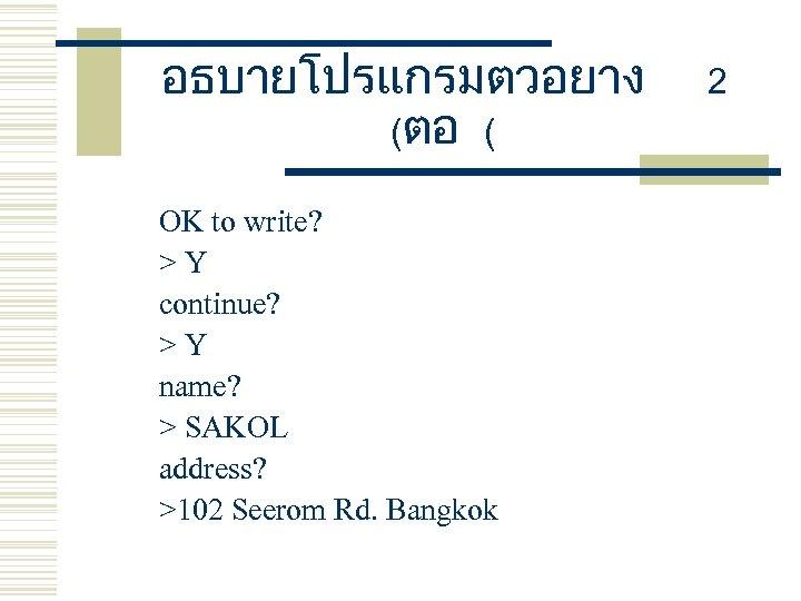อธบายโปรแกรมตวอยาง (ตอ ( OK to write? >Y continue? >Y name? > SAKOL address? >102