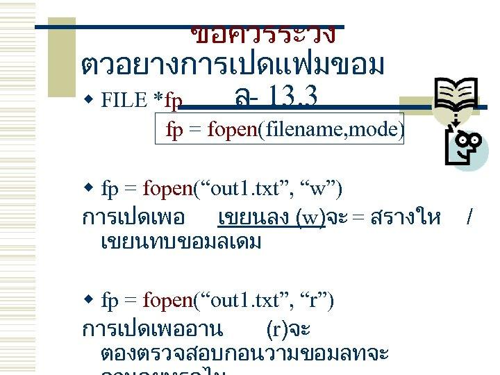 ขอควรระวง ตวอยางการเปดแฟมขอม ล- 13. 3 w FILE *fp fp = fopen(filename, mode) w fp