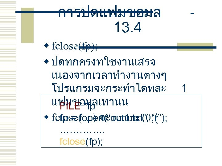 การปดแฟมขอมล 13. 4 w fclose(fp); w ปดทกครงทใชงานเสรจ เนองจากเวลาทำงานตางๆ โปรแกรมจะกระทำไดทละ แฟมขอมลเทานน FILE *fp fp =