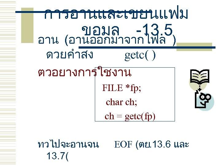การอานและเขยนแฟม ขอมล -13. 5 อาน (อานออกมาจากไฟล ) ดวยคำสง getc( ) ตวอยางการใชงาน FILE *fp; char