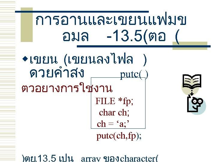 การอานและเขยนแฟมข อมล -13. 5(ตอ ( wเขยน (เขยนลงไฟล ) ดวยคำสง ตวอยางการใชงาน putc( ) FILE *fp;