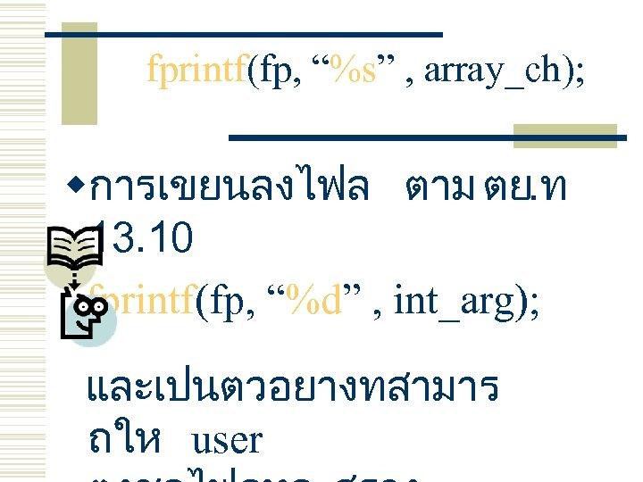 "fprintf(fp, ""%s"" , array_ch); wการเขยนลงไฟล ตาม ตย. ท 13. 10 fprintf(fp, ""%d"" , int_arg);"