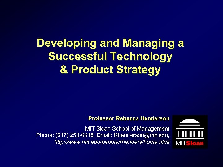 Developing and Managing a Successful Technology & Product Strategy Professor Rebecca Henderson MIT Sloan