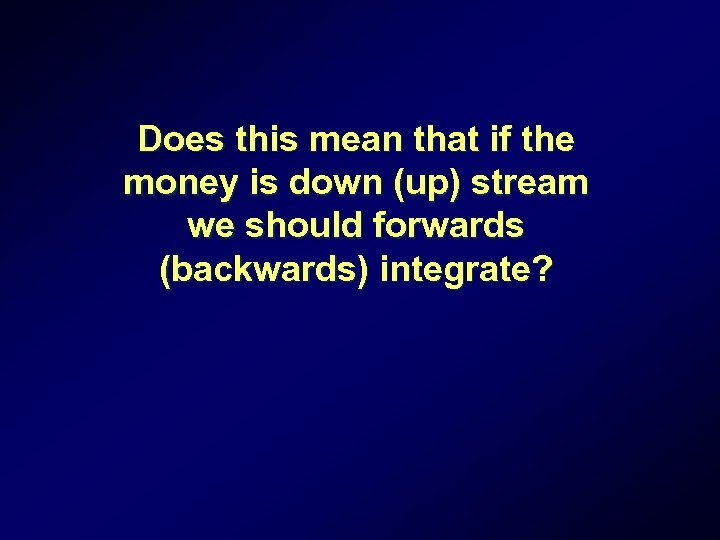 Does this mean that if the money is down (up) stream we should forwards