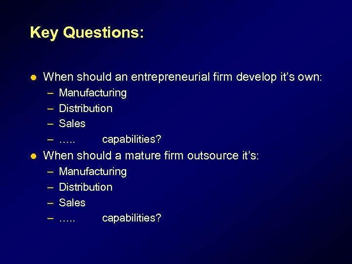 Key Questions: l When should an entrepreneurial firm develop it's own: – – l