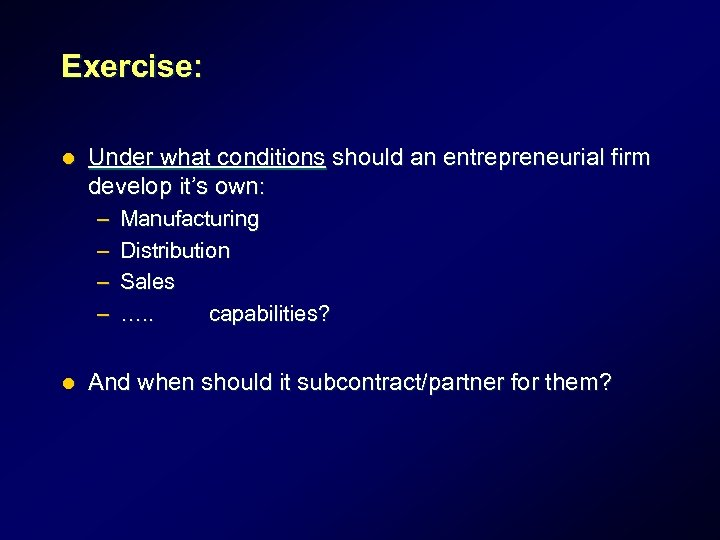 Exercise: l Under what conditions should an entrepreneurial firm develop it's own: – –