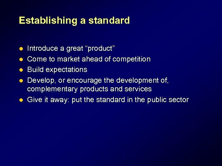 "Establishing a standard l l l Introduce a great ""product"" Come to market ahead"