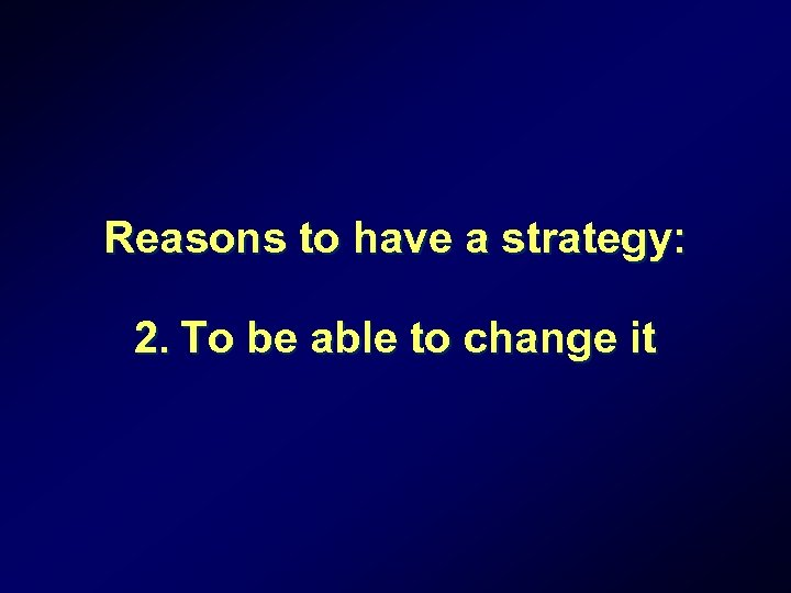 Reasons to have a strategy: 2. To be able to change it
