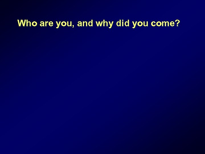 Who are you, and why did you come?