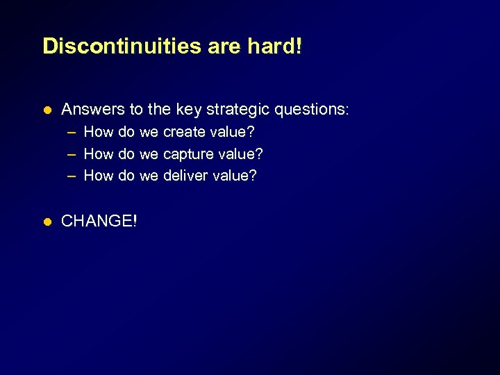 Discontinuities are hard! l Answers to the key strategic questions: – How do we