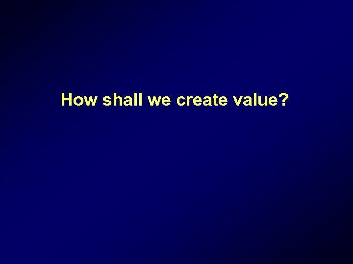 How shall we create value?