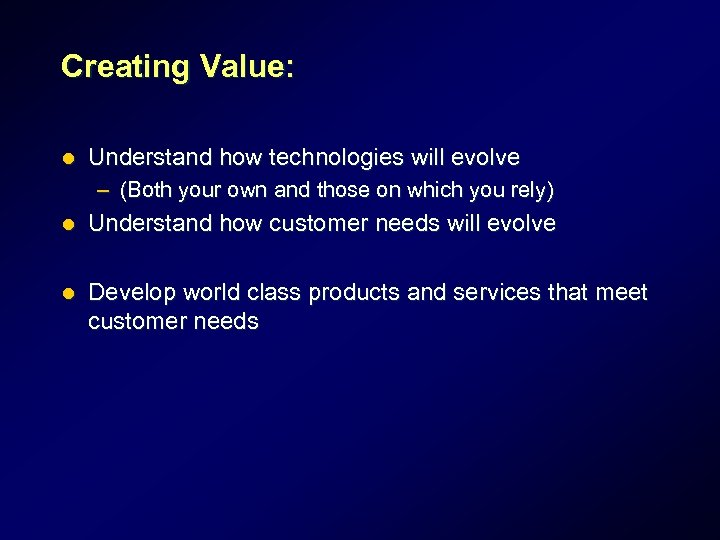 Creating Value: l Understand how technologies will evolve – (Both your own and those