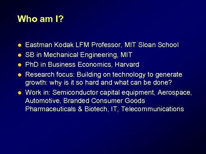 Who am I? l l l Eastman Kodak LFM Professor, MIT Sloan School SB