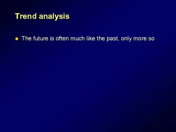 Trend analysis l The future is often much like the past, only more so
