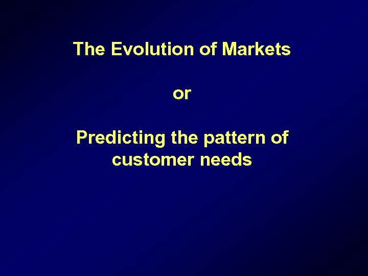 The Evolution of Markets or Predicting the pattern of customer needs