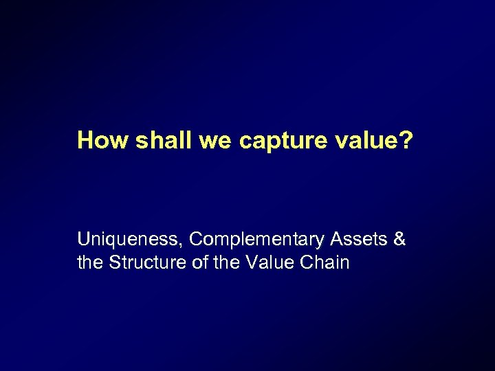 How shall we capture value? Uniqueness, Complementary Assets & the Structure of the Value