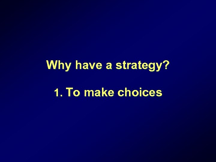 Why have a strategy? 1. To make choices