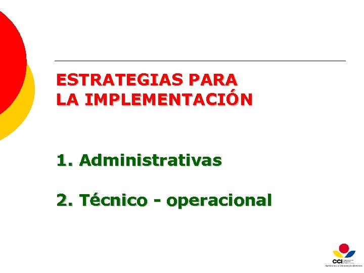 ESTRATEGIAS PARA LA IMPLEMENTACIÓN 1. Administrativas 2. Técnico - operacional