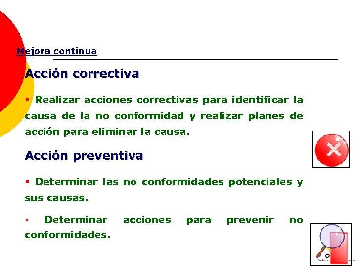 Mejora continua Acción correctiva § Realizar acciones correctivas para identificar la causa de la