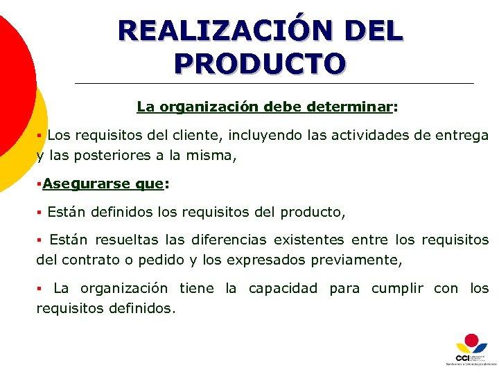 REALIZACIÓN DEL PRODUCTO La organización debe determinar: § Los requisitos del cliente, incluyendo las