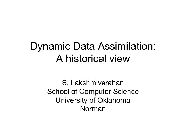 Dynamic Data Assimilation: A historical view S. Lakshmivarahan School of Computer Science University of