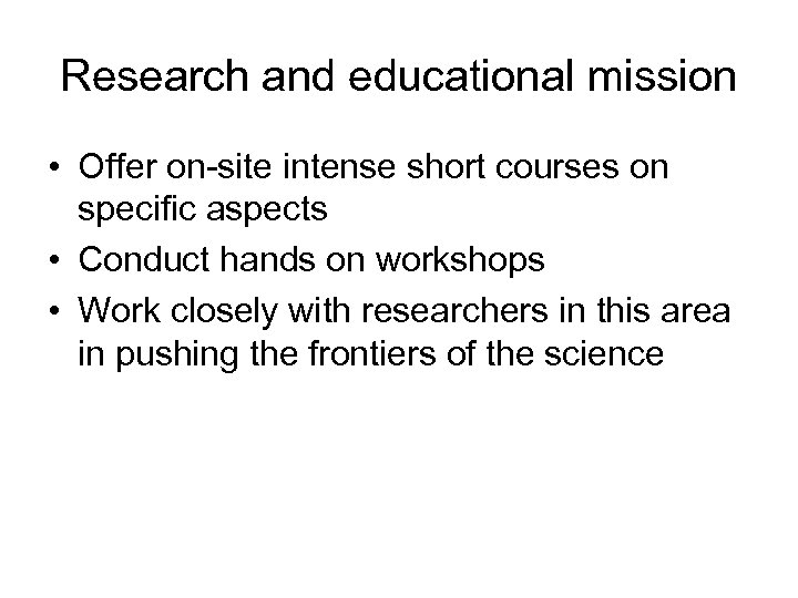 Research and educational mission • Offer on-site intense short courses on specific aspects •