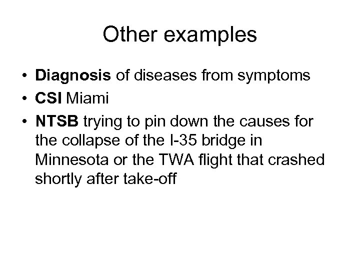 Other examples • Diagnosis of diseases from symptoms • CSI Miami • NTSB trying
