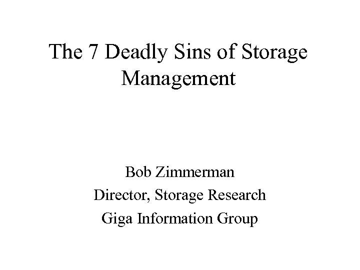 The 7 Deadly Sins of Storage Management Bob Zimmerman Director, Storage Research Giga Information