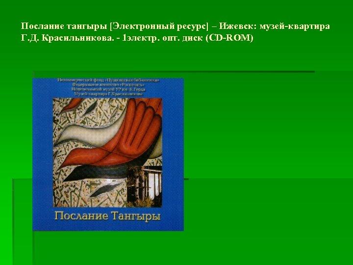 Послание тангыры [Электронный ресурс] – Ижевск: музей-квартира Г. Д. Красильникова. - 1 электр. опт.