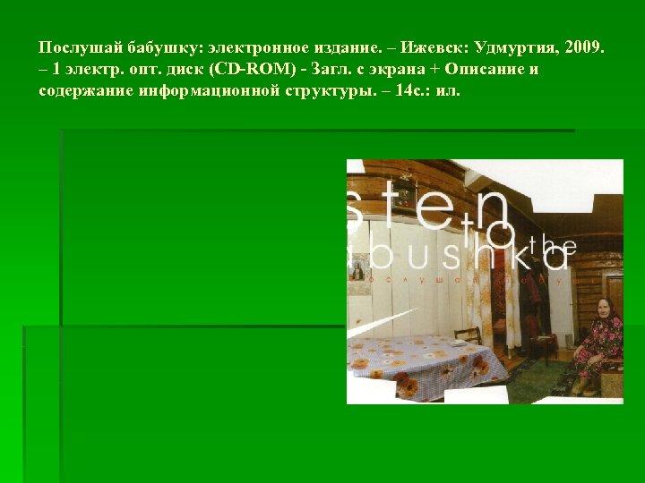 Послушай бабушку: электронное издание. – Ижевск: Удмуртия, 2009. – 1 электр. опт. диск (CD-ROM)