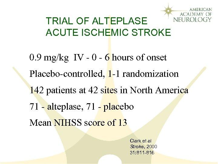 TRIAL OF ALTEPLASE ACUTE ISCHEMIC STROKE 0. 9 mg/kg IV - 0 - 6