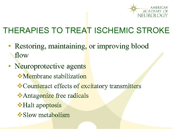 THERAPIES TO TREAT ISCHEMIC STROKE • Restoring, maintaining, or improving blood flow • Neuroprotective
