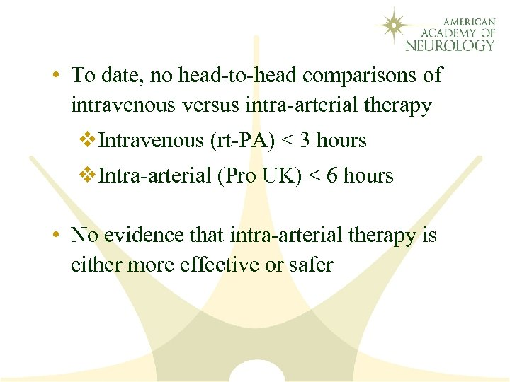 • To date, no head-to-head comparisons of intravenous versus intra-arterial therapy v. Intravenous