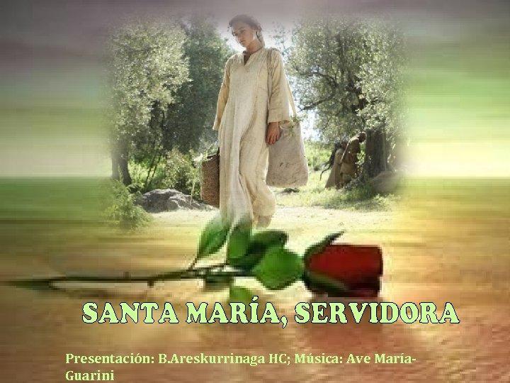 Presentación: B. Areskurrinaga HC; Música: Ave María. Guarini