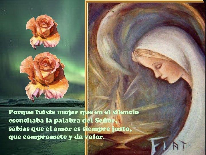 Porque fuiste mujer que en el silencio escuchaba la palabra del Señor, sabías que