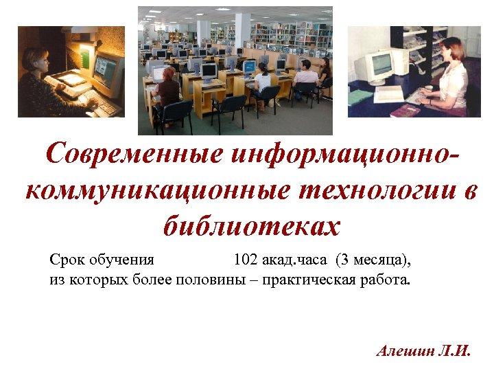 Современные информационнокоммуникационные технологии в библиотеках Срок обучения 102 акад. часа (3 месяца), из которых
