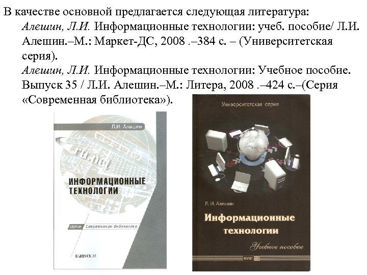 В качестве основной предлагается следующая литература: Алешин, Л. И. Информационные технологии: учеб. пособие/ Л.