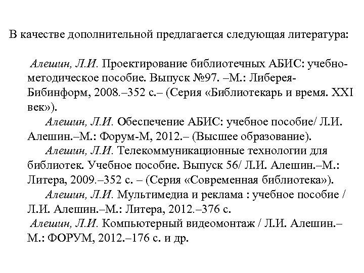 В качестве дополнительной предлагается следующая литература: Алешин, Л. И. Проектирование библиотечных АБИС: учебнометодическое пособие.