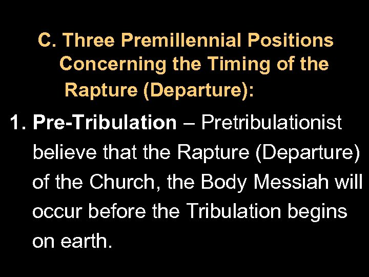 C. Three Premillennial Positions Concerning the Timing of the Rapture (Departure): 1. Pre-Tribulation –