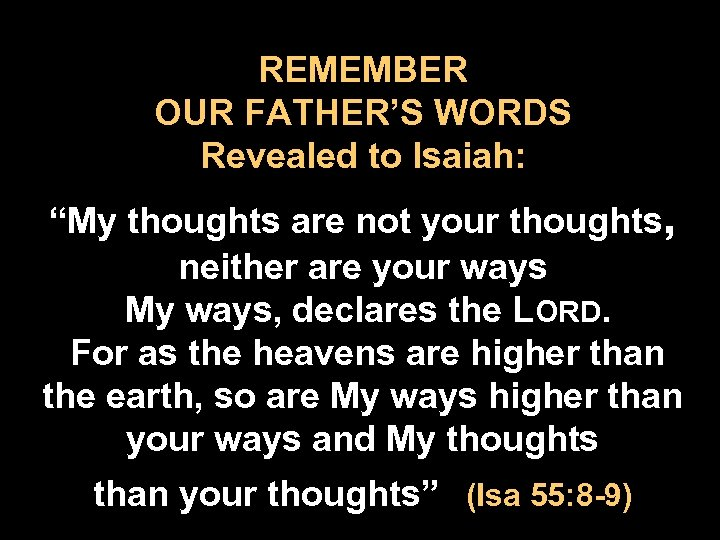 "REMEMBER OUR FATHER'S WORDS Revealed to Isaiah: ""My thoughts are not your thoughts, neither"